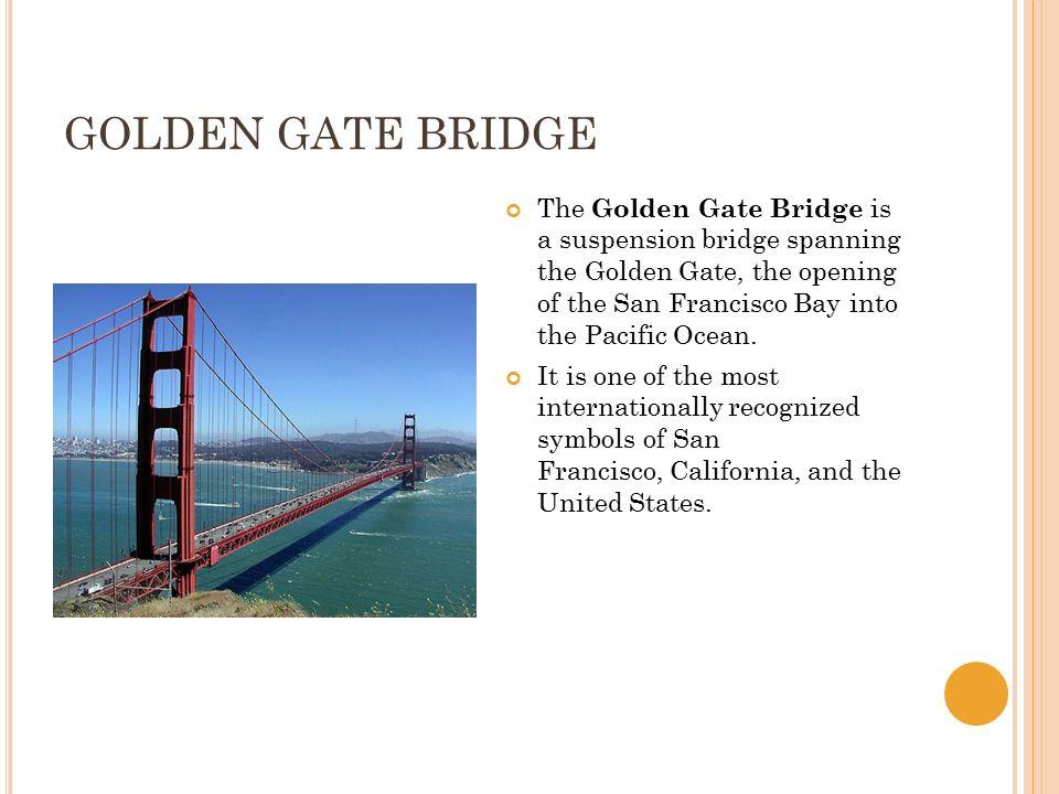 GOLDEN GATE BRIDGE The Golden Gate Bridge is a suspension bridge spanning the Golden Gate, the opening of the San Francisco Bay into the Pacific Ocean.