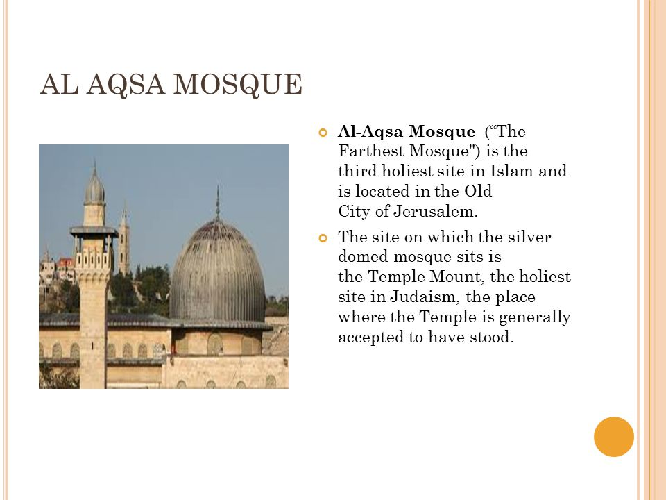 AL AQSA MOSQUE Al-Aqsa Mosque ( The Farthest Mosque ) is the third holiest site in Islam and is located in the Old City of Jerusalem.