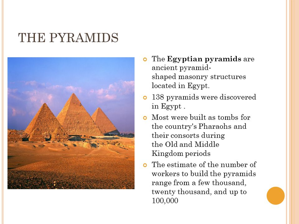 THE PYRAMIDS The Egyptian pyramids are ancient pyramid- shaped masonry structures located in Egypt. 138 pyramids were discovered in Egypt. Most were b