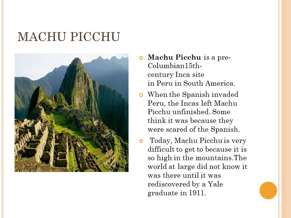 MACHU PICCHU Machu Picchu is a pre- Columbian15th- century Inca site in Peru in South America. When the Spanish invaded Peru, the Incas left Machu Pic