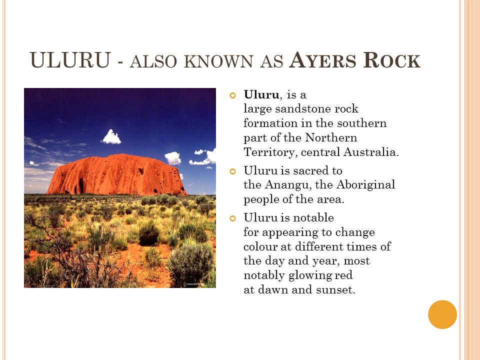 ULURU - ALSO KNOWN AS A YERS R OCK Uluru, is a large sandstone rock formation in the southern part of the Northern Territory, central Australia.