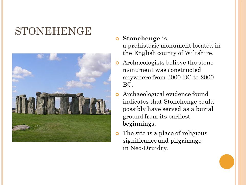 STONEHENGE Stonehenge is a prehistoric monument located in the English county of Wiltshire. Archaeologists believe the stone monument was constructed