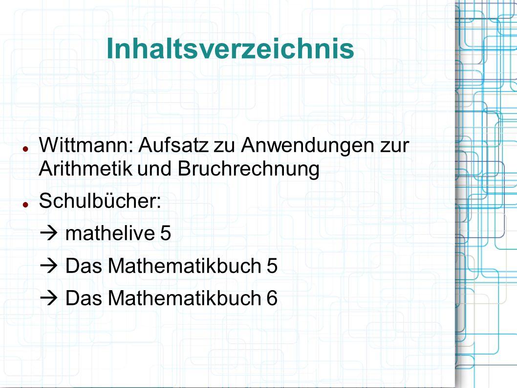 Inhaltsverzeichnis Wittmann: Aufsatz zu Anwendungen zur Arithmetik und Bruchrechnung Schulbücher:  mathelive 5  Das Mathematikbuch 5  Das Mathematikbuch 6