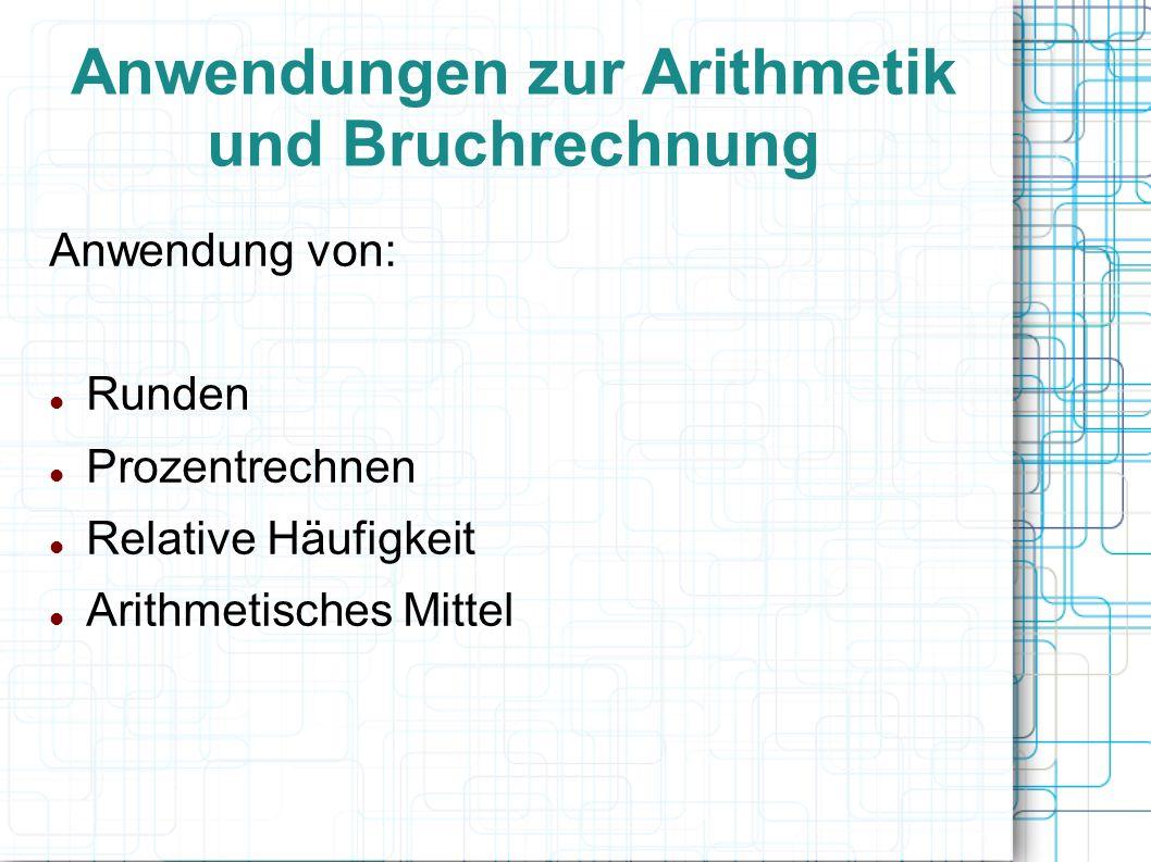 Anwendungen zur Arithmetik und Bruchrechnung Anwendung von: Runden Prozentrechnen Relative Häufigkeit Arithmetisches Mittel