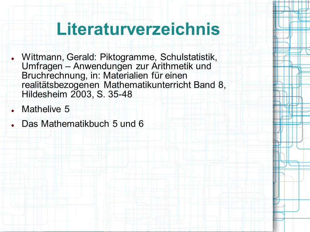 Literaturverzeichnis Wittmann, Gerald: Piktogramme, Schulstatistik, Umfragen – Anwendungen zur Arithmetik und Bruchrechnung, in: Materialien für einen realitätsbezogenen Mathematikunterricht Band 8, Hildesheim 2003, S.