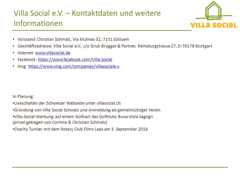 Vorstand: Christian Schmalz, Via Mulinas 32, 7151 Schluein Geschäftsadresse: Villa Social e.V., c/o Grub Brugger & Partner, Reinsburgstrasse 27, D-70178 Stuttgart Internet: www.villasocial.dewww.villasocial.de Facebook: https://www.facebook.com/Villa.Socialhttps://www.facebook.com/Villa.Social Xing: https://www.xing.com/companies/villasociale.v.https://www.xing.com/companies/villasociale.v Villa Social e.V.