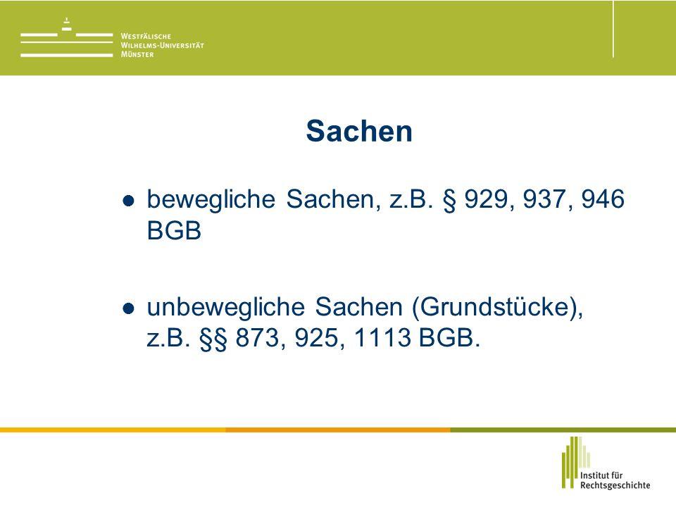 Sachen bewegliche Sachen, z.B. § 929, 937, 946 BGB unbewegliche Sachen (Grundstücke), z.B.