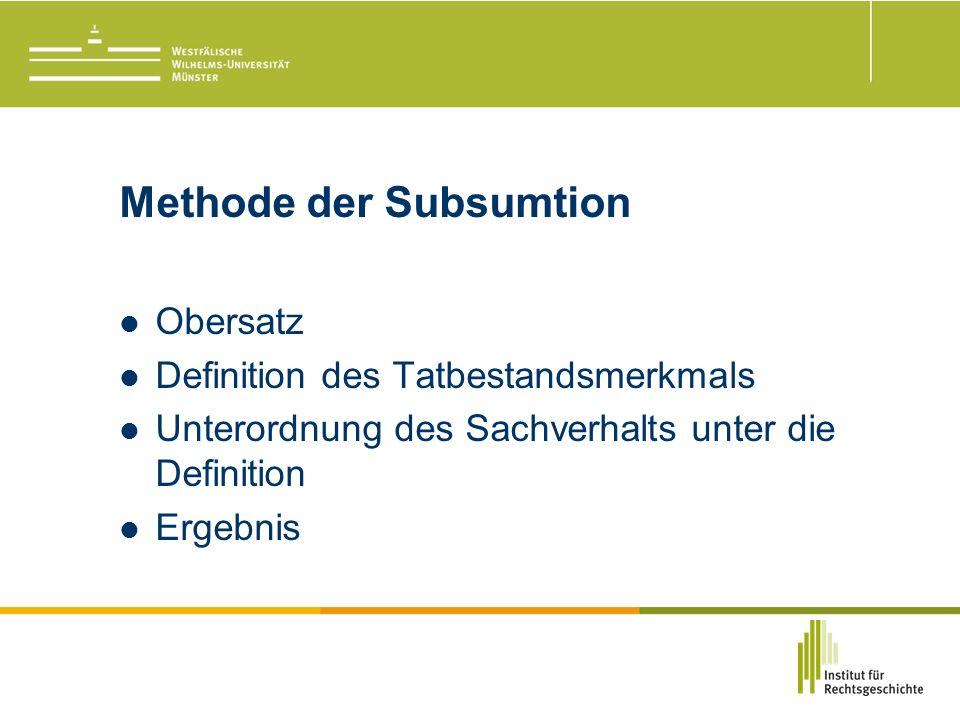 Methode der Subsumtion Obersatz Definition des Tatbestandsmerkmals Unterordnung des Sachverhalts unter die Definition Ergebnis