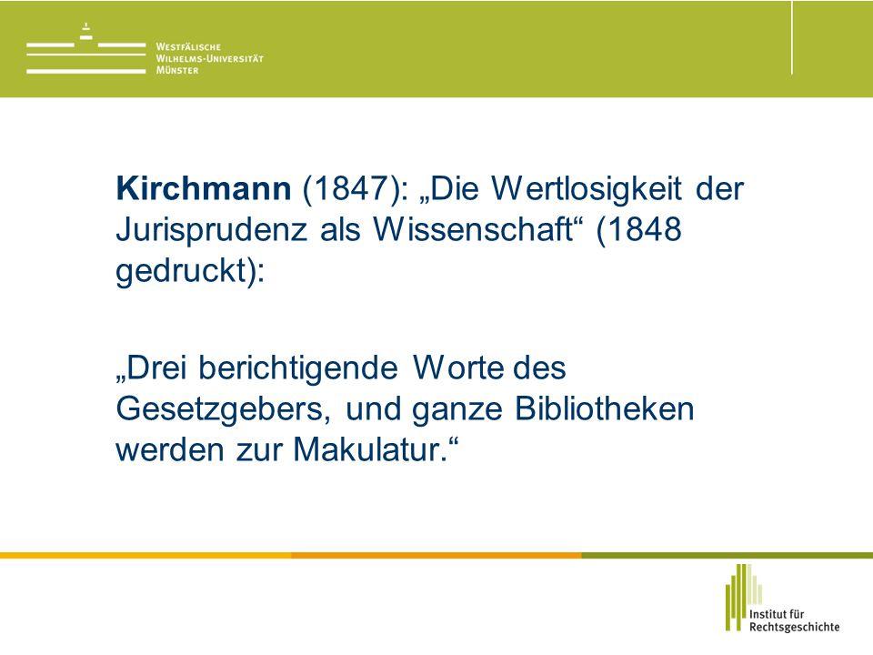 """Kirchmann (1847): """"Die Wertlosigkeit der Jurisprudenz als Wissenschaft (1848 gedruckt): """"Drei berichtigende Worte des Gesetzgebers, und ganze Bibliotheken werden zur Makulatur."""