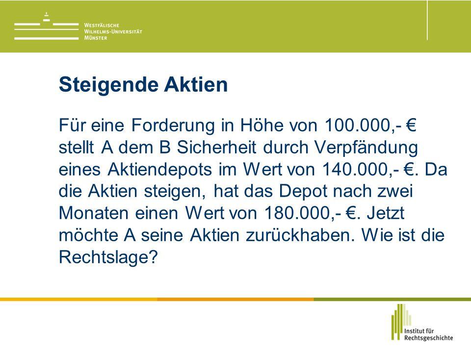 Steigende Aktien Für eine Forderung in Höhe von 100.000,- € stellt A dem B Sicherheit durch Verpfändung eines Aktiendepots im Wert von 140.000,- €.