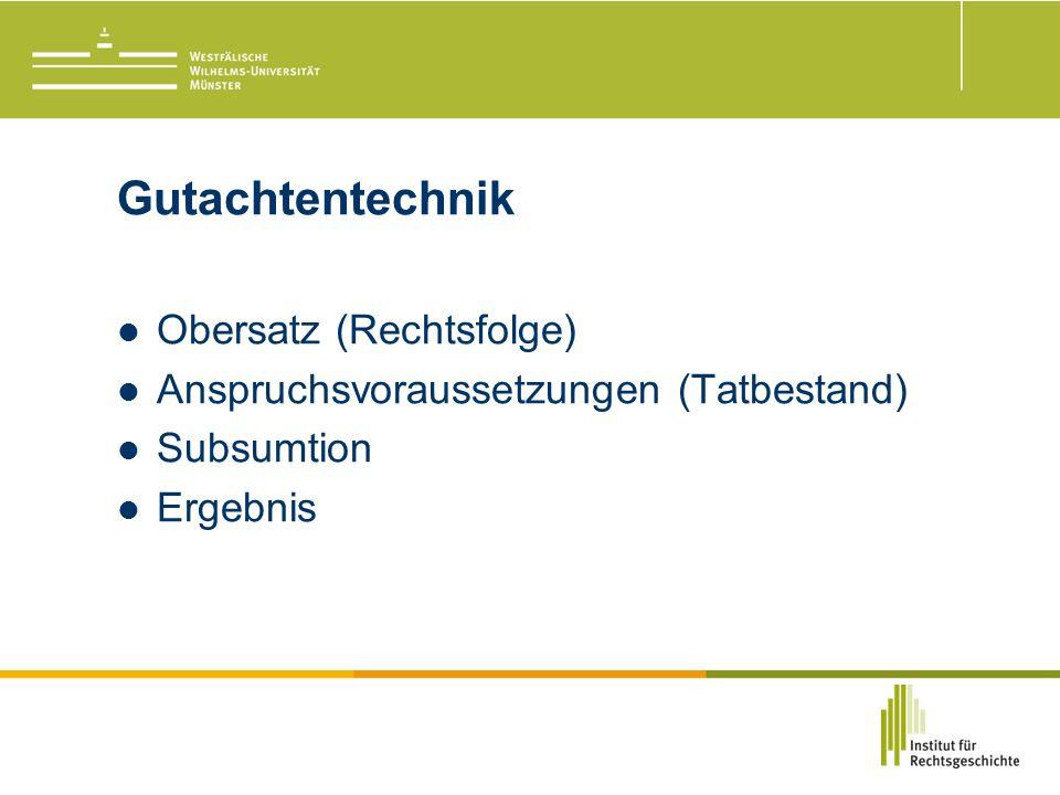 Gutachtentechnik Obersatz (Rechtsfolge) Anspruchsvoraussetzungen (Tatbestand) Subsumtion Ergebnis