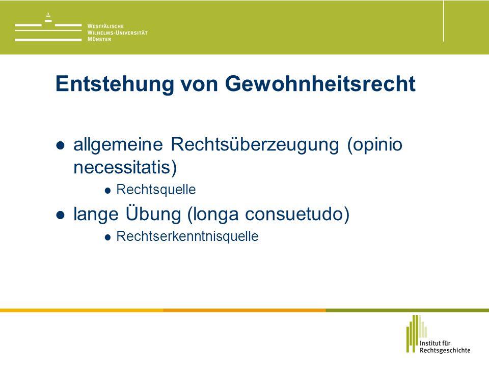 Entstehung von Gewohnheitsrecht allgemeine Rechtsüberzeugung (opinio necessitatis) Rechtsquelle lange Übung (longa consuetudo) Rechtserkenntnisquelle