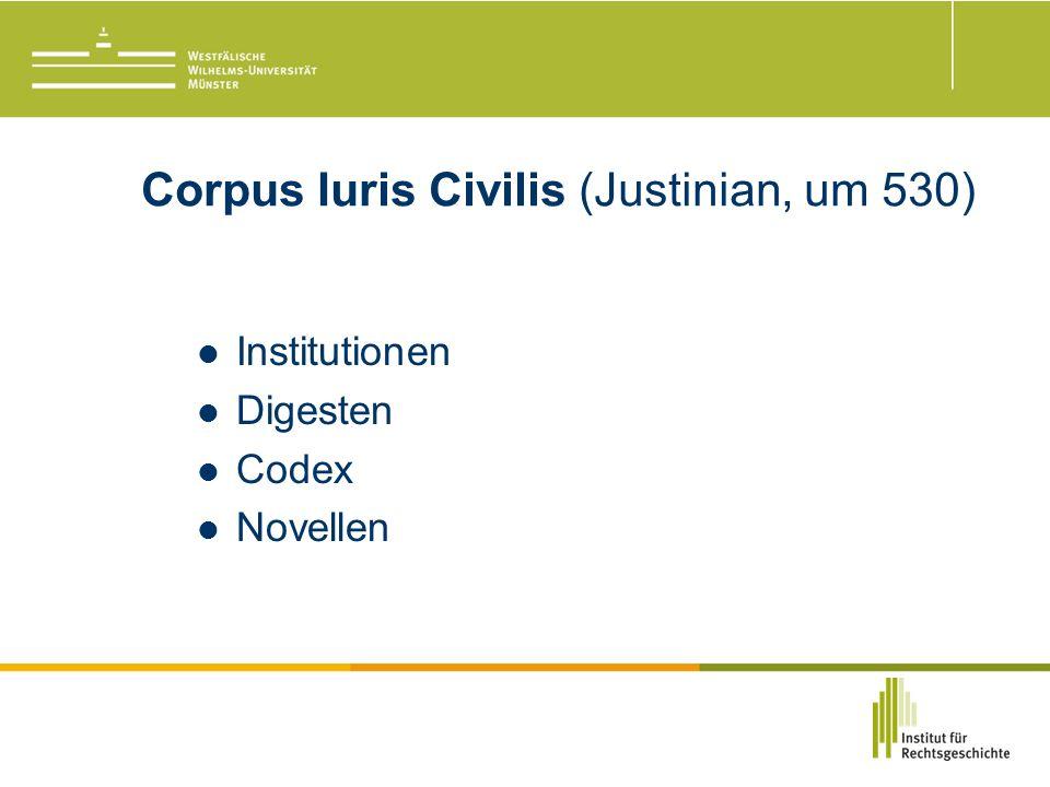 Corpus Iuris Civilis (Justinian, um 530) Institutionen Digesten Codex Novellen