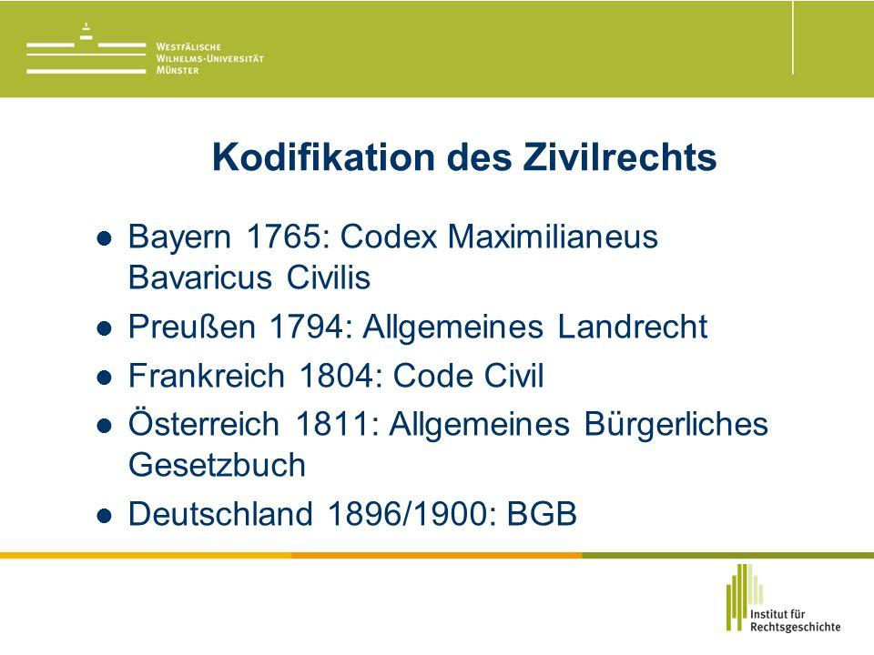 Kodifikation des Zivilrechts Bayern 1765: Codex Maximilianeus Bavaricus Civilis Preußen 1794: Allgemeines Landrecht Frankreich 1804: Code Civil Österreich 1811: Allgemeines Bürgerliches Gesetzbuch Deutschland 1896/1900: BGB