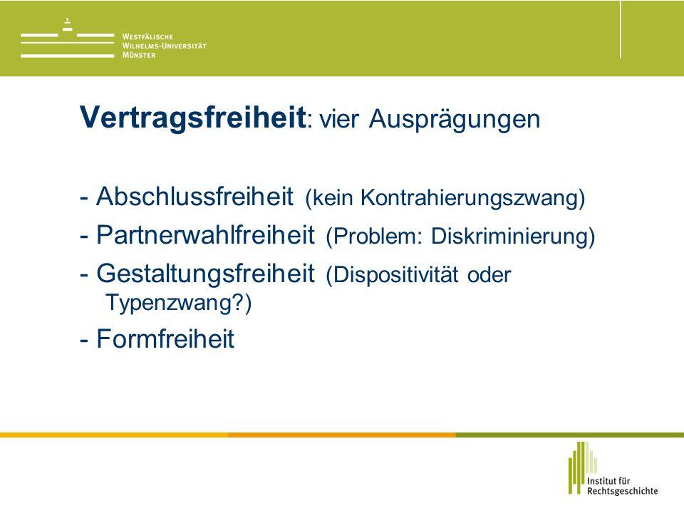 Vertragsfreiheit : vier Ausprägungen - Abschlussfreiheit (kein Kontrahierungszwang) - Partnerwahlfreiheit (Problem: Diskriminierung) - Gestaltungsfreiheit (Dispositivität oder Typenzwang ) - Formfreiheit
