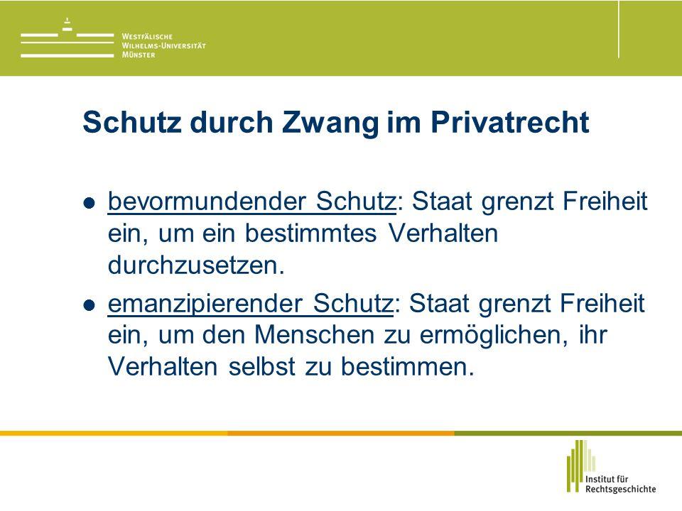 Schutz durch Zwang im Privatrecht bevormundender Schutz: Staat grenzt Freiheit ein, um ein bestimmtes Verhalten durchzusetzen.