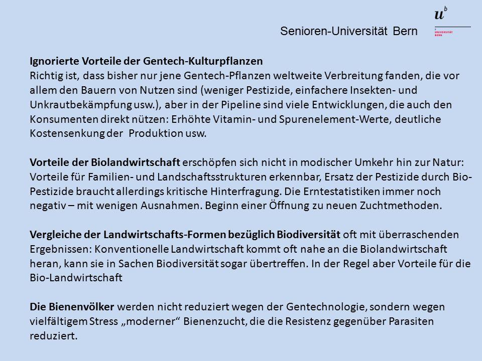 Senioren-Universität Bern Ignorierte Vorteile der Gentech-Kulturpflanzen Richtig ist, dass bisher nur jene Gentech-Pflanzen weltweite Verbreitung fanden, die vor allem den Bauern von Nutzen sind (weniger Pestizide, einfachere Insekten- und Unkrautbekämpfung usw.), aber in der Pipeline sind viele Entwicklungen, die auch den Konsumenten direkt nützen: Erhöhte Vitamin- und Spurenelement-Werte, deutliche Kostensenkung der Produktion usw.