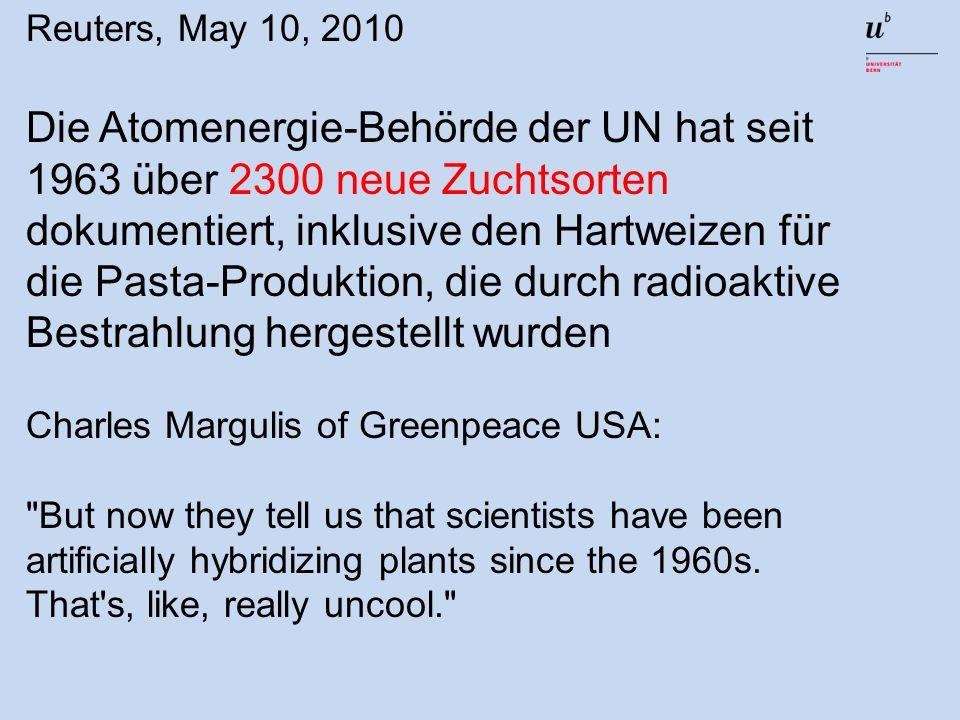 Reuters, May 10, 2010 Die Atomenergie-Behörde der UN hat seit 1963 über 2300 neue Zuchtsorten dokumentiert, inklusive den Hartweizen für die Pasta-Produktion, die durch radioaktive Bestrahlung hergestellt wurden Charles Margulis of Greenpeace USA: But now they tell us that scientists have been artificially hybridizing plants since the 1960s.