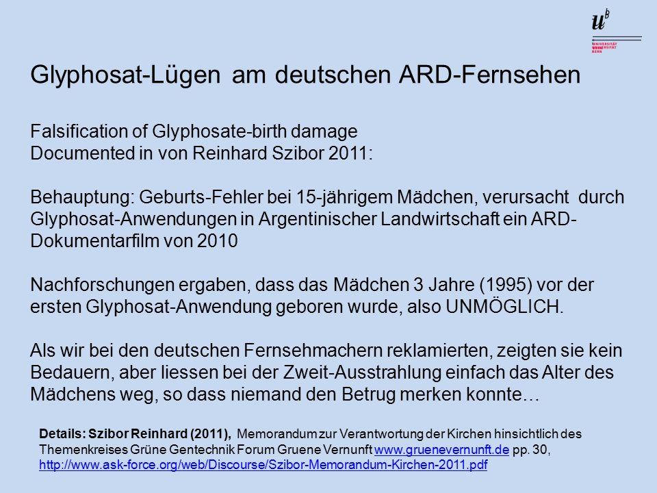 Glyphosat-Lügen am deutschen ARD-Fernsehen Falsification of Glyphosate-birth damage Documented in von Reinhard Szibor 2011: Behauptung: Geburts-Fehler bei 15-jährigem Mädchen, verursacht durch Glyphosat-Anwendungen in Argentinischer Landwirtschaft ein ARD- Dokumentarfilm von 2010 Nachforschungen ergaben, dass das Mädchen 3 Jahre (1995) vor der ersten Glyphosat-Anwendung geboren wurde, also UNMÖGLICH.