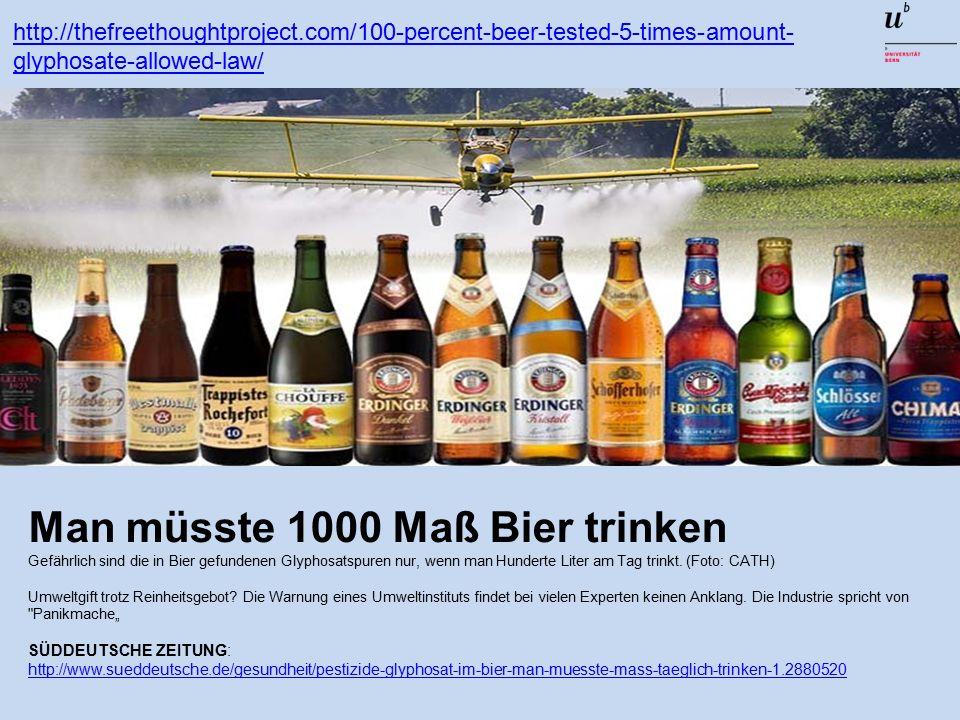 http://thefreethoughtproject.com/100-percent-beer-tested-5-times-amount- glyphosate-allowed-law/ Man müsste 1000 Maß Bier trinken Gefährlich sind die in Bier gefundenen Glyphosatspuren nur, wenn man Hunderte Liter am Tag trinkt.