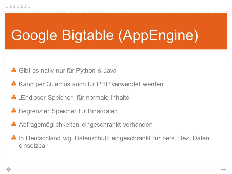 """31 Google Bigtable (AppEngine) Gibt es nativ nur für Python & Java Kann per Quercus auch für PHP verwendet werden """"Endloser Speicher für normale Inhalte Begrenzter Speicher für Binärdaten Abfragemöglichkeiten eingeschränkt vorhanden In Deutschland wg."""