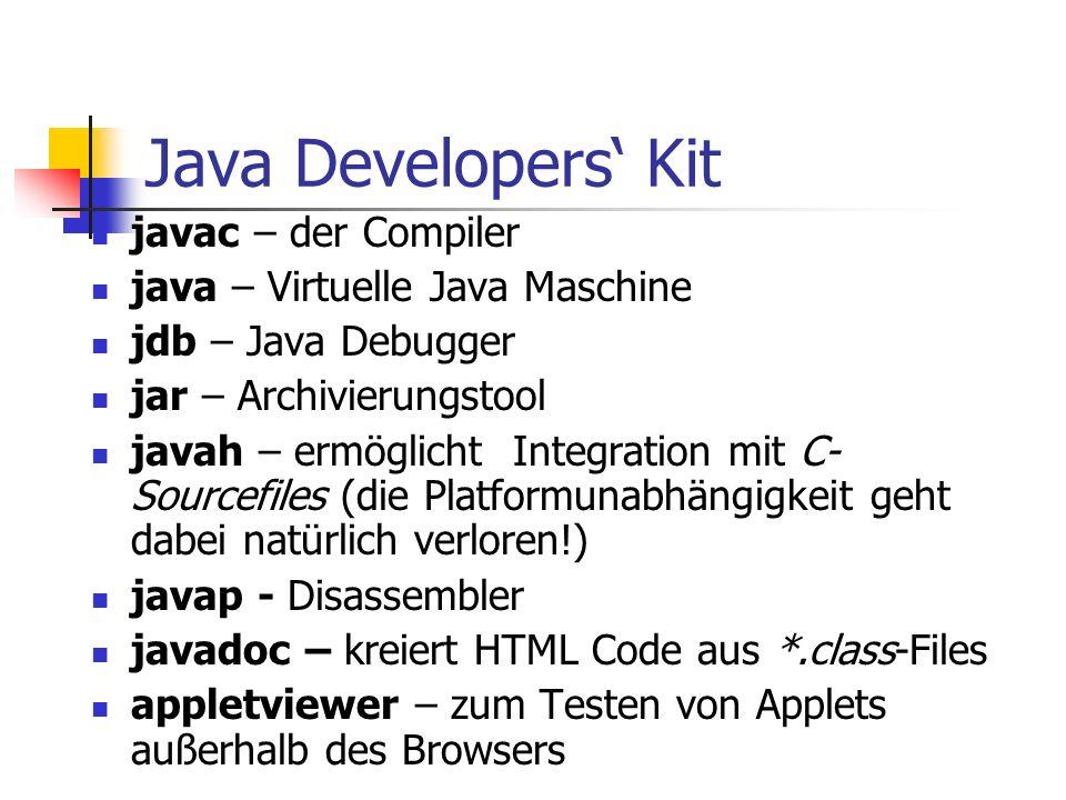 Java Developers' Kit javac – der Compiler java – Virtuelle Java Maschine jdb – Java Debugger jar – Archivierungstool javah – ermöglicht Integration mit C- Sourcefiles (die Platformunabhängigkeit geht dabei natürlich verloren!) javap - Disassembler javadoc – kreiert HTML Code aus *.class-Files appletviewer – zum Testen von Applets außerhalb des Browsers