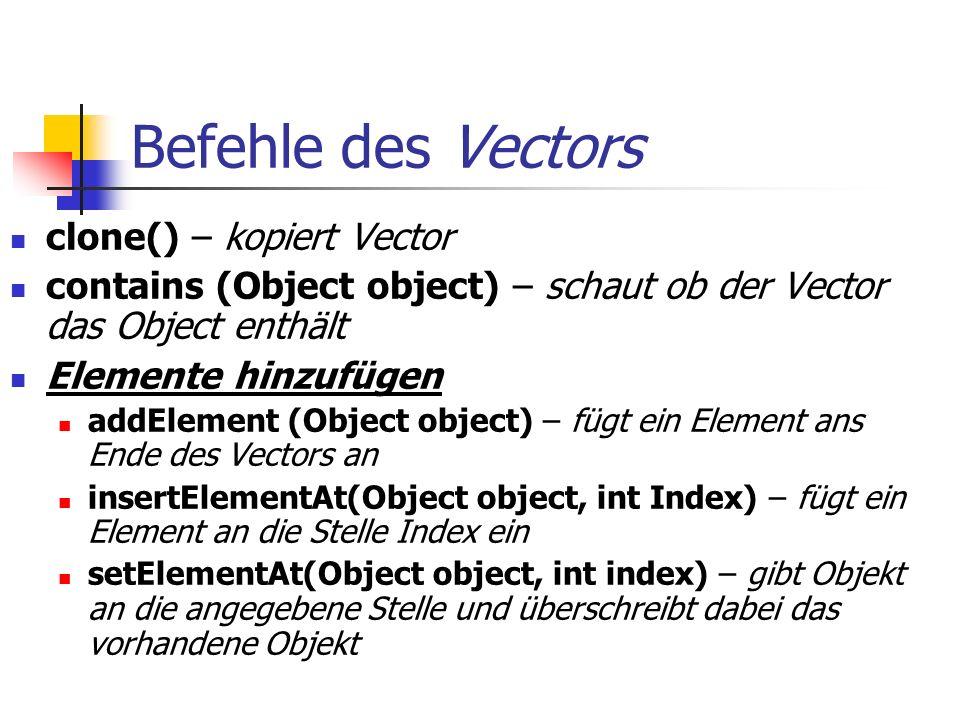 Befehle des Vectors clone() – kopiert Vector contains (Object object) – schaut ob der Vector das Object enthält Elemente hinzufügen addElement (Object object) – fügt ein Element ans Ende des Vectors an insertElementAt(Object object, int Index) – fügt ein Element an die Stelle Index ein setElementAt(Object object, int index) – gibt Objekt an die angegebene Stelle und überschreibt dabei das vorhandene Objekt