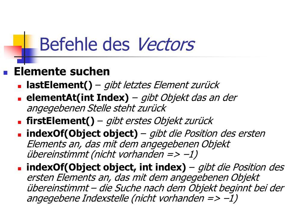 Befehle des Vectors Elemente suchen lastElement() – gibt letztes Element zurück elementAt(int Index) – gibt Objekt das an der angegebenen Stelle steht zurück firstElement() – gibt erstes Objekt zurück indexOf(Object object) – gibt die Position des ersten Elements an, das mit dem angegebenen Objekt übereinstimmt (nicht vorhanden => –1) indexOf(Object object, int index) – gibt die Position des ersten Elements an, das mit dem angegebenen Objekt übereinstimmt – die Suche nach dem Objekt beginnt bei der angegebene Indexstelle (nicht vorhanden => –1)