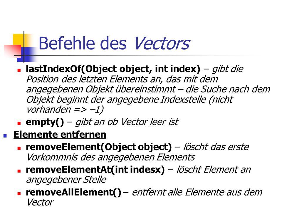 Befehle des Vectors lastIndexOf(Object object, int index) – gibt die Position des letzten Elements an, das mit dem angegebenen Objekt übereinstimmt – die Suche nach dem Objekt beginnt der angegebene Indexstelle (nicht vorhanden => –1) empty() – gibt an ob Vector leer ist Elemente entfernen removeElement(Object object) – löscht das erste Vorkommnis des angegebenen Elements removeElementAt(int indesx) – löscht Element an angegebener Stelle removeAllElement() – entfernt alle Elemente aus dem Vector
