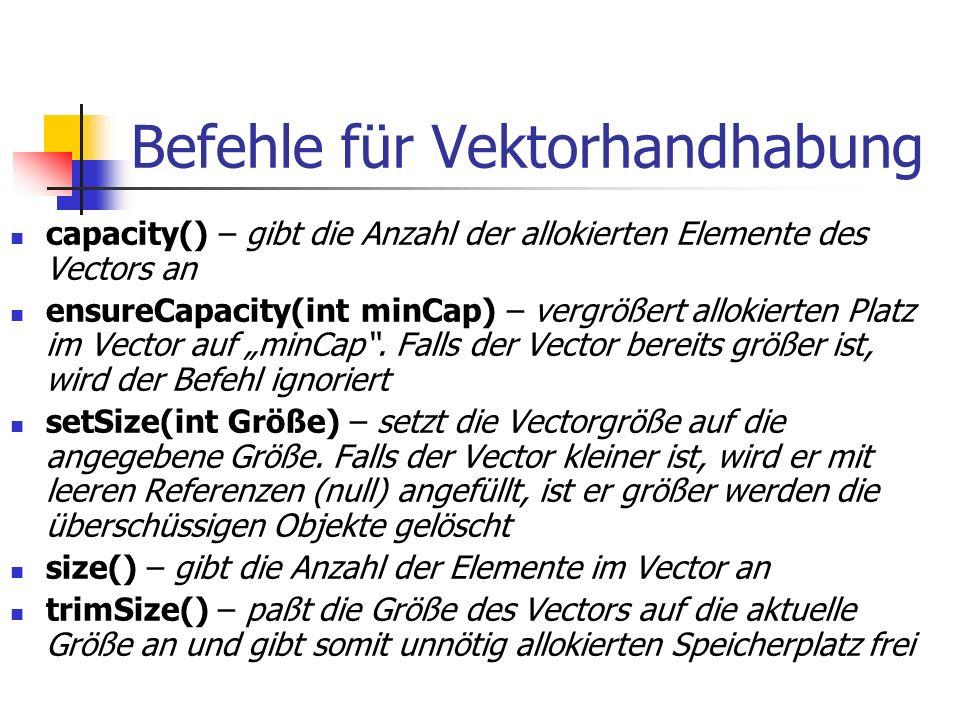 """Befehle für Vektorhandhabung capacity() – gibt die Anzahl der allokierten Elemente des Vectors an ensureCapacity(int minCap) – vergrößert allokierten Platz im Vector auf """"minCap ."""