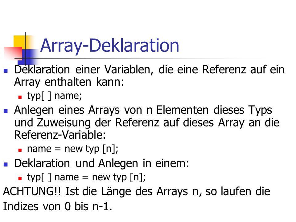 Array-Deklaration Deklaration einer Variablen, die eine Referenz auf ein Array enthalten kann: typ[ ] name; Anlegen eines Arrays von n Elementen dieses Typs und Zuweisung der Referenz auf dieses Array an die Referenz-Variable: name = new typ [n]; Deklaration und Anlegen in einem: typ[ ] name = new typ [n]; ACHTUNG!.