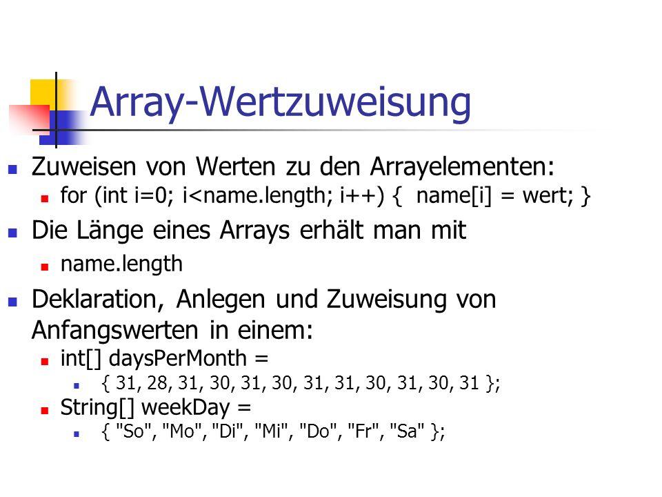 Array-Wertzuweisung Zuweisen von Werten zu den Arrayelementen: for (int i=0; i<name.length; i++) { name[i] = wert; } Die Länge eines Arrays erhält man mit name.length Deklaration, Anlegen und Zuweisung von Anfangswerten in einem: int[] daysPerMonth = { 31, 28, 31, 30, 31, 30, 31, 31, 30, 31, 30, 31 }; String[] weekDay = { So , Mo , Di , Mi , Do , Fr , Sa };