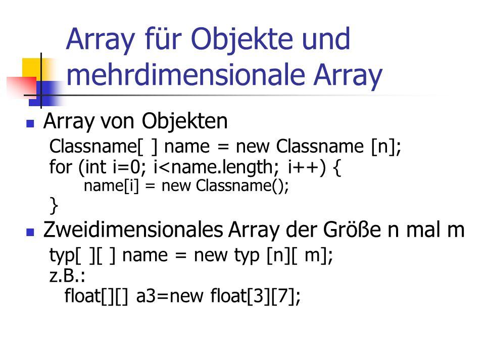 Array für Objekte und mehrdimensionale Array Array von Objekten Classname[ ] name = new Classname [n]; for (int i=0; i<name.length; i++) { name[i] = new Classname(); } Zweidimensionales Array der Größe n mal m typ[ ][ ] name = new typ [n][ m]; z.B.: float[][] a3=new float[3][7];