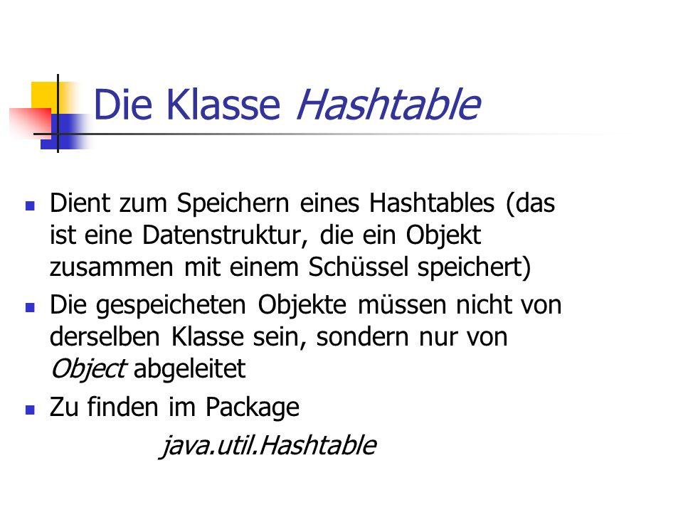Die Klasse Hashtable Dient zum Speichern eines Hashtables (das ist eine Datenstruktur, die ein Objekt zusammen mit einem Schüssel speichert) Die gespeicheten Objekte müssen nicht von derselben Klasse sein, sondern nur von Object abgeleitet Zu finden im Package java.util.Hashtable