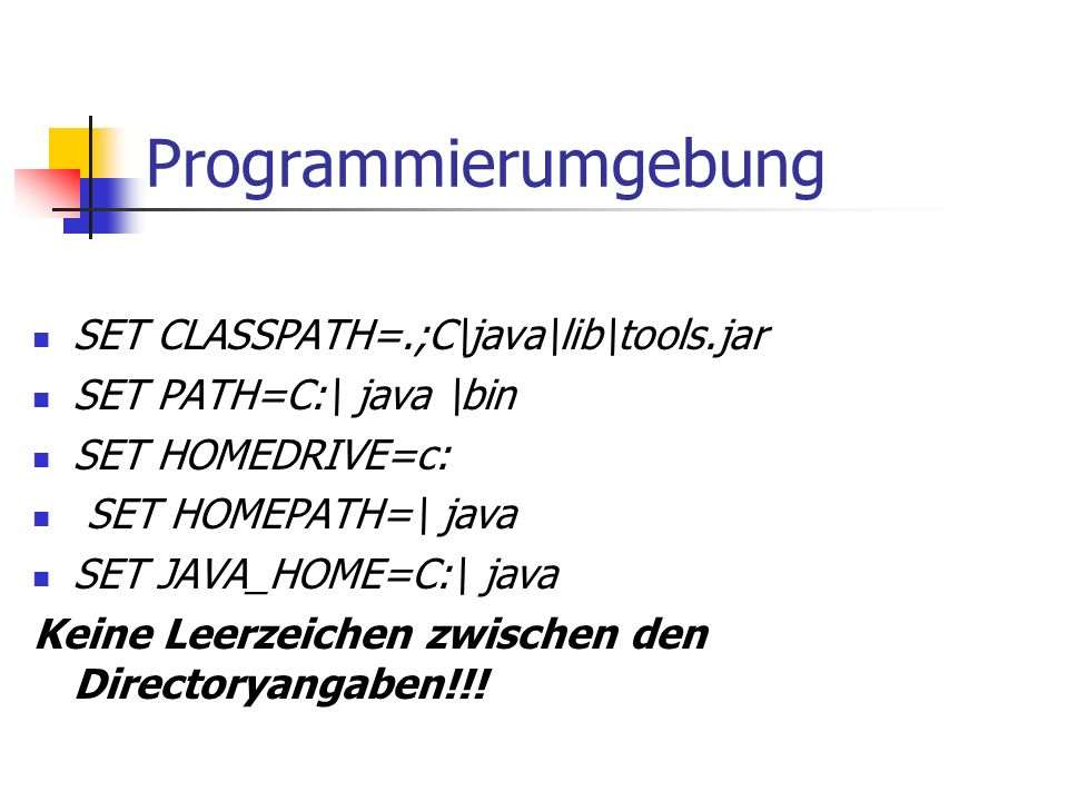 Programmierumgebung SET CLASSPATH=.;C\java\lib\tools.jar SET PATH=C:\ java \bin SET HOMEDRIVE=c: SET HOMEPATH=\ java SET JAVA_HOME=C:\ java Keine Leerzeichen zwischen den Directoryangaben!!!