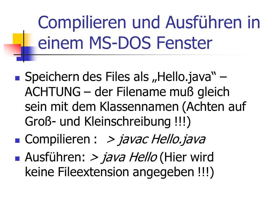 """Compilieren und Ausführen in einem MS-DOS Fenster Speichern des Files als """"Hello.java – ACHTUNG – der Filename muß gleich sein mit dem Klassennamen (Achten auf Groß- und Kleinschreibung !!!) Compilieren : > javac Hello.java Ausführen: > java Hello (Hier wird keine Fileextension angegeben !!!)"""