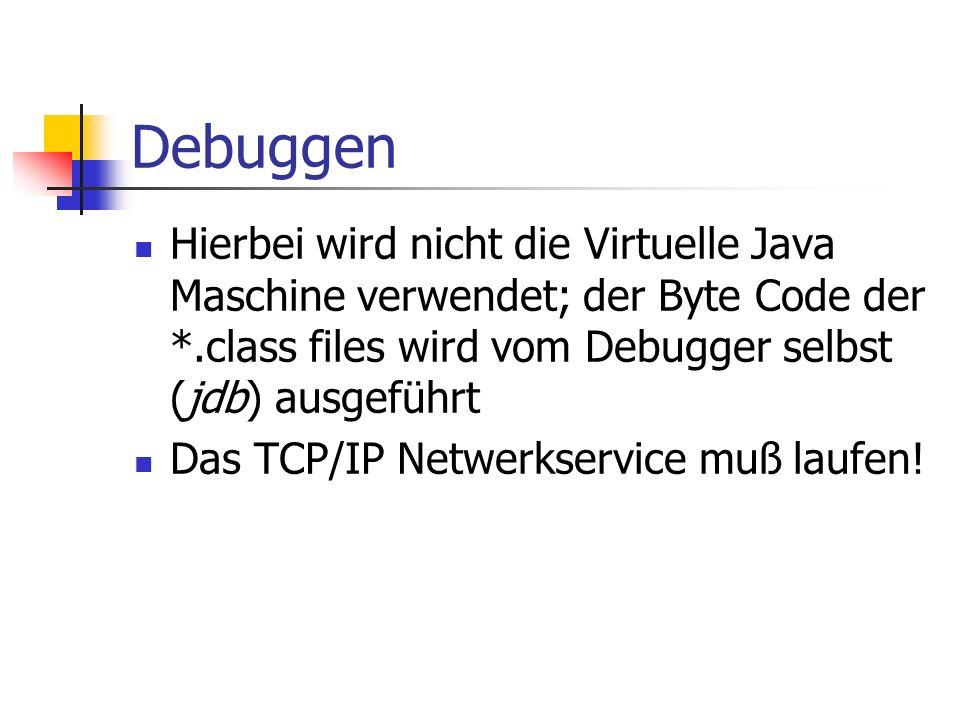 Debuggen Hierbei wird nicht die Virtuelle Java Maschine verwendet; der Byte Code der *.class files wird vom Debugger selbst (jdb) ausgeführt Das TCP/IP Netwerkservice muß laufen!