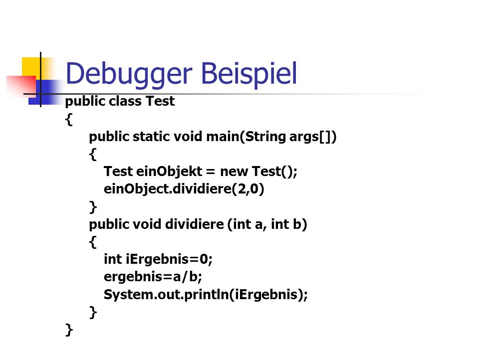 Debugger Beispiel public class Test { public static void main(String args[]) { Test einObjekt = new Test(); einObject.dividiere(2,0) } public void dividiere (int a, int b) { int iErgebnis=0; ergebnis=a/b; System.out.println(iErgebnis); }