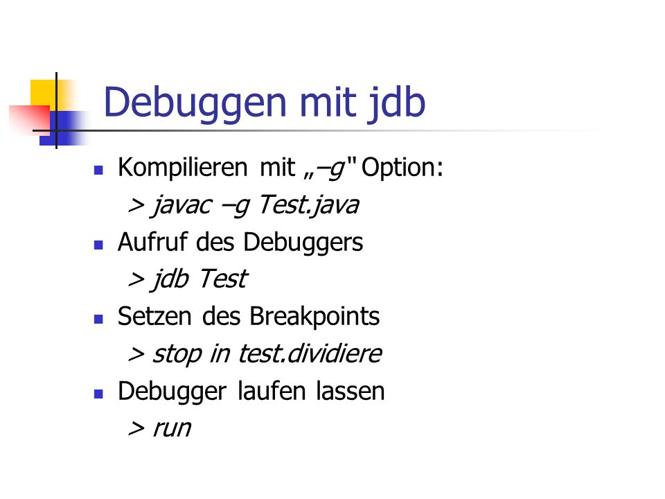 "Debuggen mit jdb Kompilieren mit ""–g Option: > javac –g Test.java Aufruf des Debuggers > jdb Test Setzen des Breakpoints > stop in test.dividiere Debugger laufen lassen > run"