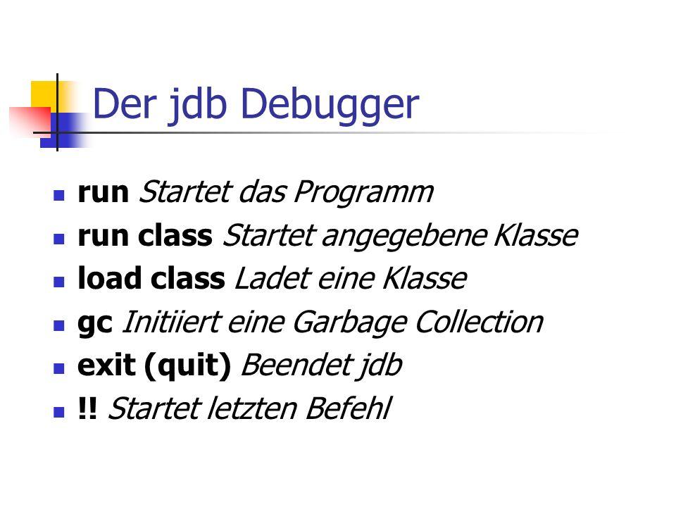 Der jdb Debugger run Startet das Programm run class Startet angegebene Klasse load class Ladet eine Klasse gc Initiiert eine Garbage Collection exit (quit) Beendet jdb !.
