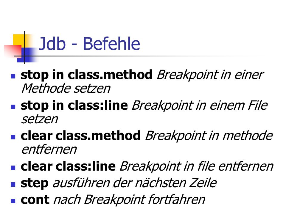 Jdb - Befehle stop in class.method Breakpoint in einer Methode setzen stop in class:line Breakpoint in einem File setzen clear class.method Breakpoint in methode entfernen clear class:line Breakpoint in file entfernen step ausführen der nächsten Zeile cont nach Breakpoint fortfahren