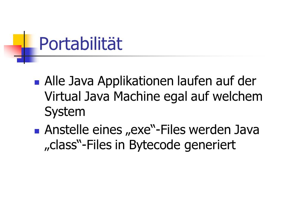 """Portabilität Alle Java Applikationen laufen auf der Virtual Java Machine egal auf welchem System Anstelle eines """"exe -Files werden Java """"class -Files in Bytecode generiert"""