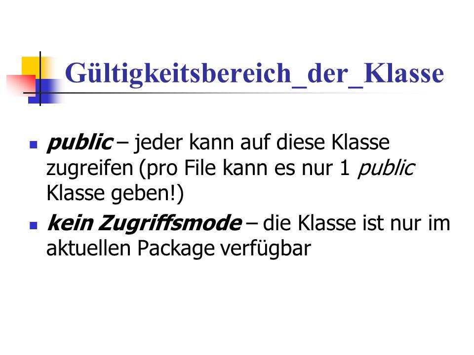 Gültigkeitsbereich_der_Klasse public – jeder kann auf diese Klasse zugreifen (pro File kann es nur 1 public Klasse geben!) kein Zugriffsmode – die Klasse ist nur im aktuellen Package verfügbar