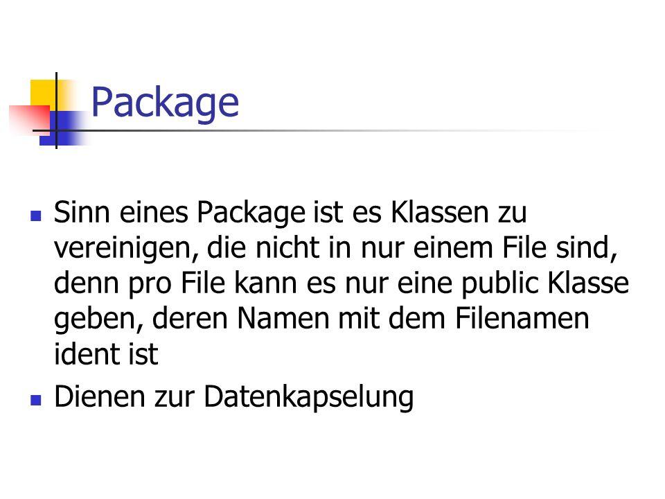 Package Sinn eines Package ist es Klassen zu vereinigen, die nicht in nur einem File sind, denn pro File kann es nur eine public Klasse geben, deren Namen mit dem Filenamen ident ist Dienen zur Datenkapselung