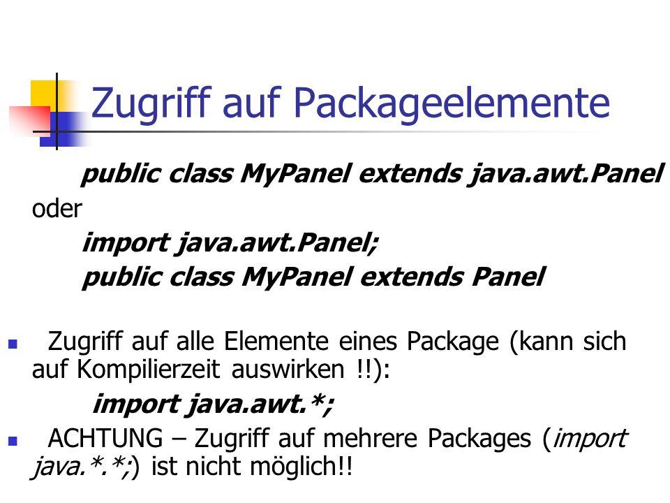 Zugriff auf Packageelemente public class MyPanel extends java.awt.Panel oder import java.awt.Panel; public class MyPanel extends Panel Zugriff auf alle Elemente eines Package (kann sich auf Kompilierzeit auswirken !!): import java.awt.*; ACHTUNG – Zugriff auf mehrere Packages (import java.*.*;) ist nicht möglich!!