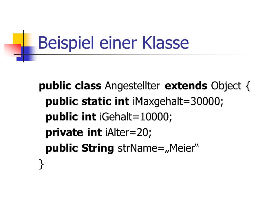 "Beispiel einer Klasse public class Angestellter extends Object { public static int iMaxgehalt=30000; public int iGehalt=10000; private int iAlter=20; public String strName=""Meier }"