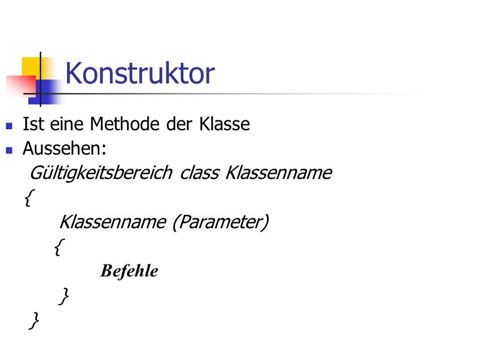 Konstruktor Ist eine Methode der Klasse Aussehen: Gültigkeitsbereich class Klassenname { Klassenname (Parameter) { Befehle }