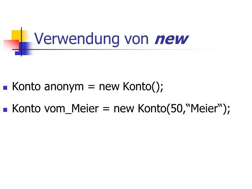 Verwendung von new Konto anonym = new Konto(); Konto vom_Meier = new Konto(50, Meier );