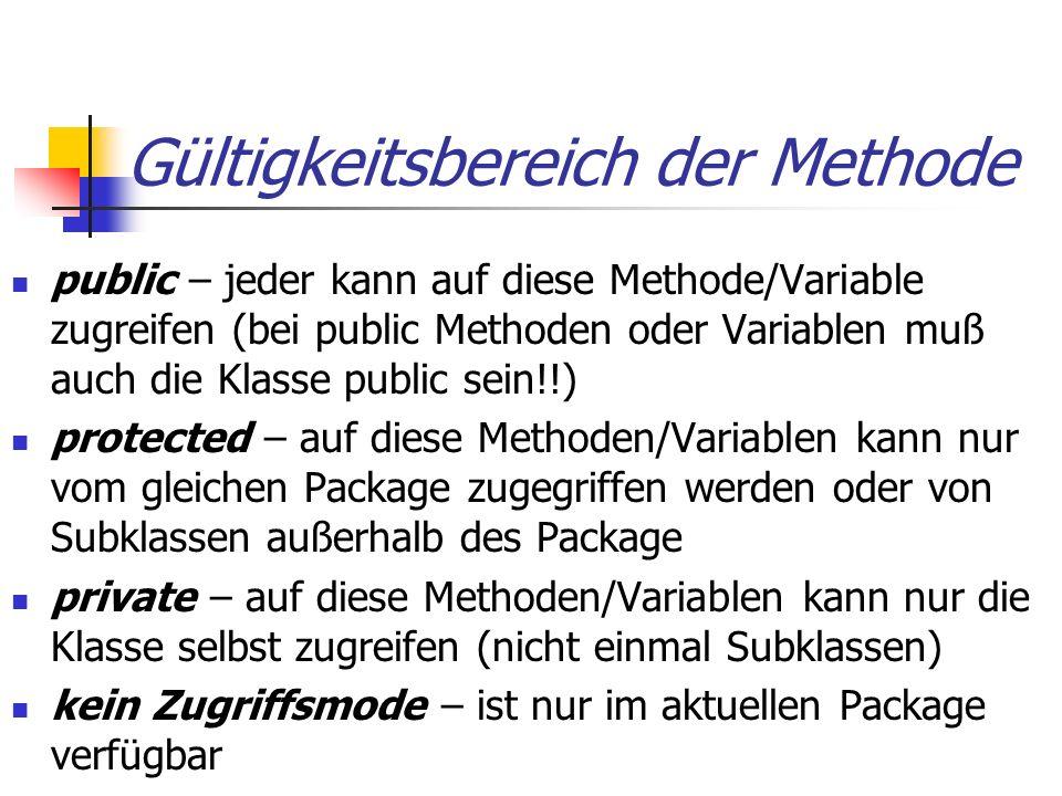 Gültigkeitsbereich der Methode public – jeder kann auf diese Methode/Variable zugreifen (bei public Methoden oder Variablen muß auch die Klasse public sein!!) protected – auf diese Methoden/Variablen kann nur vom gleichen Package zugegriffen werden oder von Subklassen außerhalb des Package private – auf diese Methoden/Variablen kann nur die Klasse selbst zugreifen (nicht einmal Subklassen) kein Zugriffsmode – ist nur im aktuellen Package verfügbar