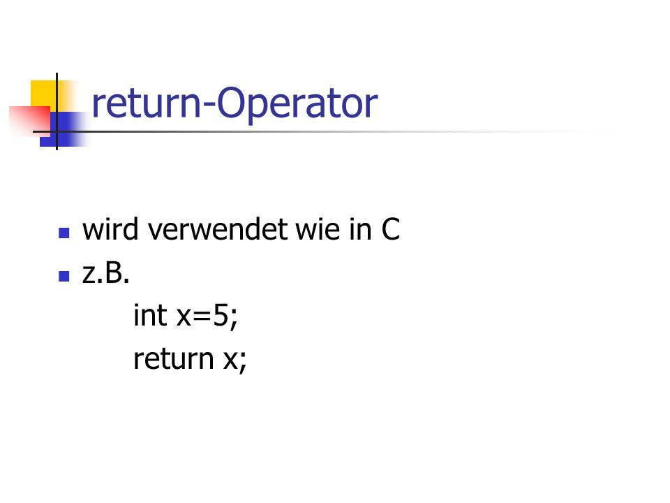 return-Operator wird verwendet wie in C z.B. int x=5; return x;
